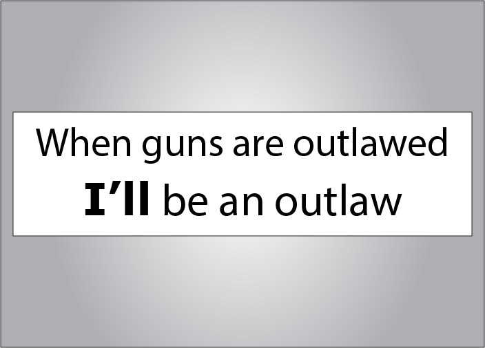 Outlawing guns makes law abiding citizens into outlaws.