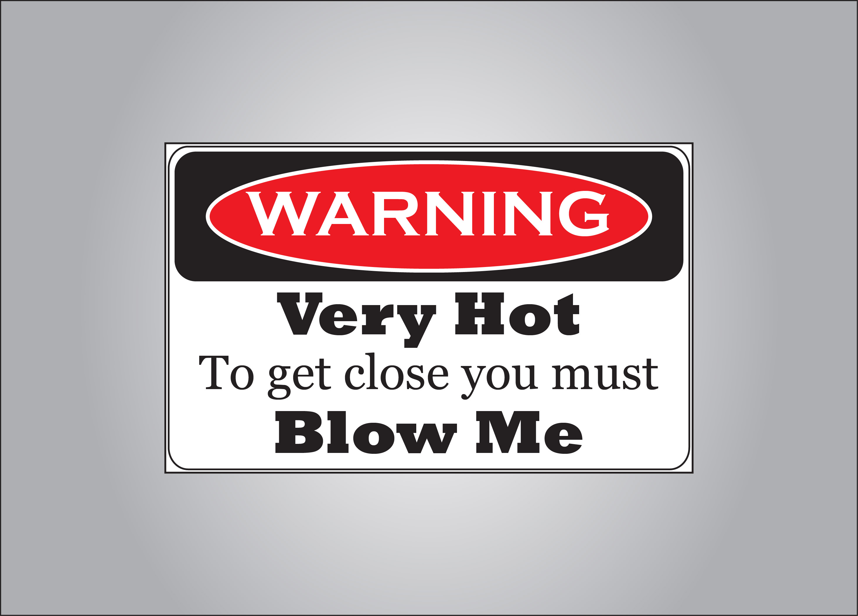 You are soo hot you need to come with a warning.