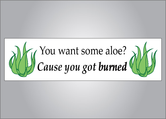 You know you did, take the aloe.